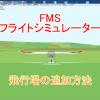 FMSフライトシミュレーターの飛行場の追加方法